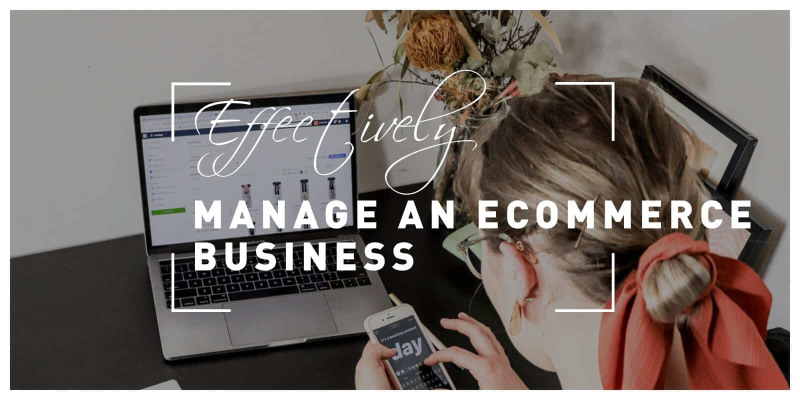 How to Effectively Manage Your Ecommerce Business