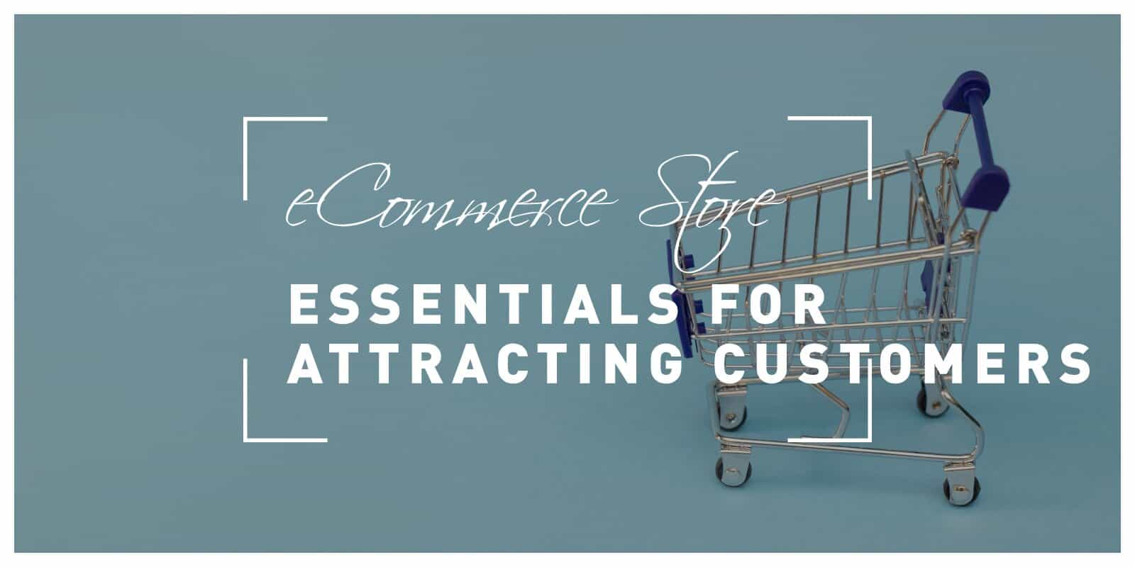 6 Ecommerce Store Essentials for Attracting Customers