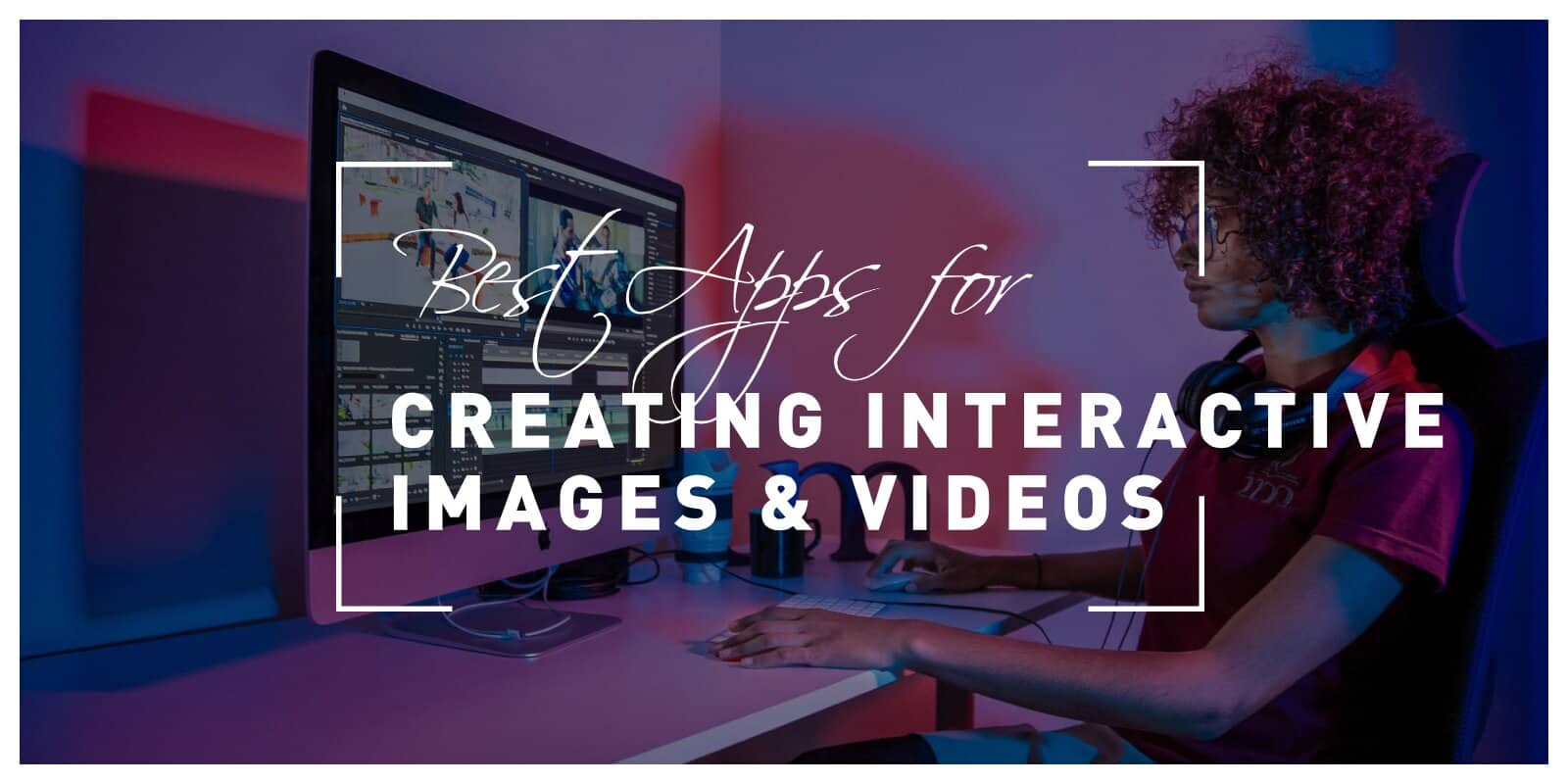 Best Apps for Creating Interactive Images and Videos