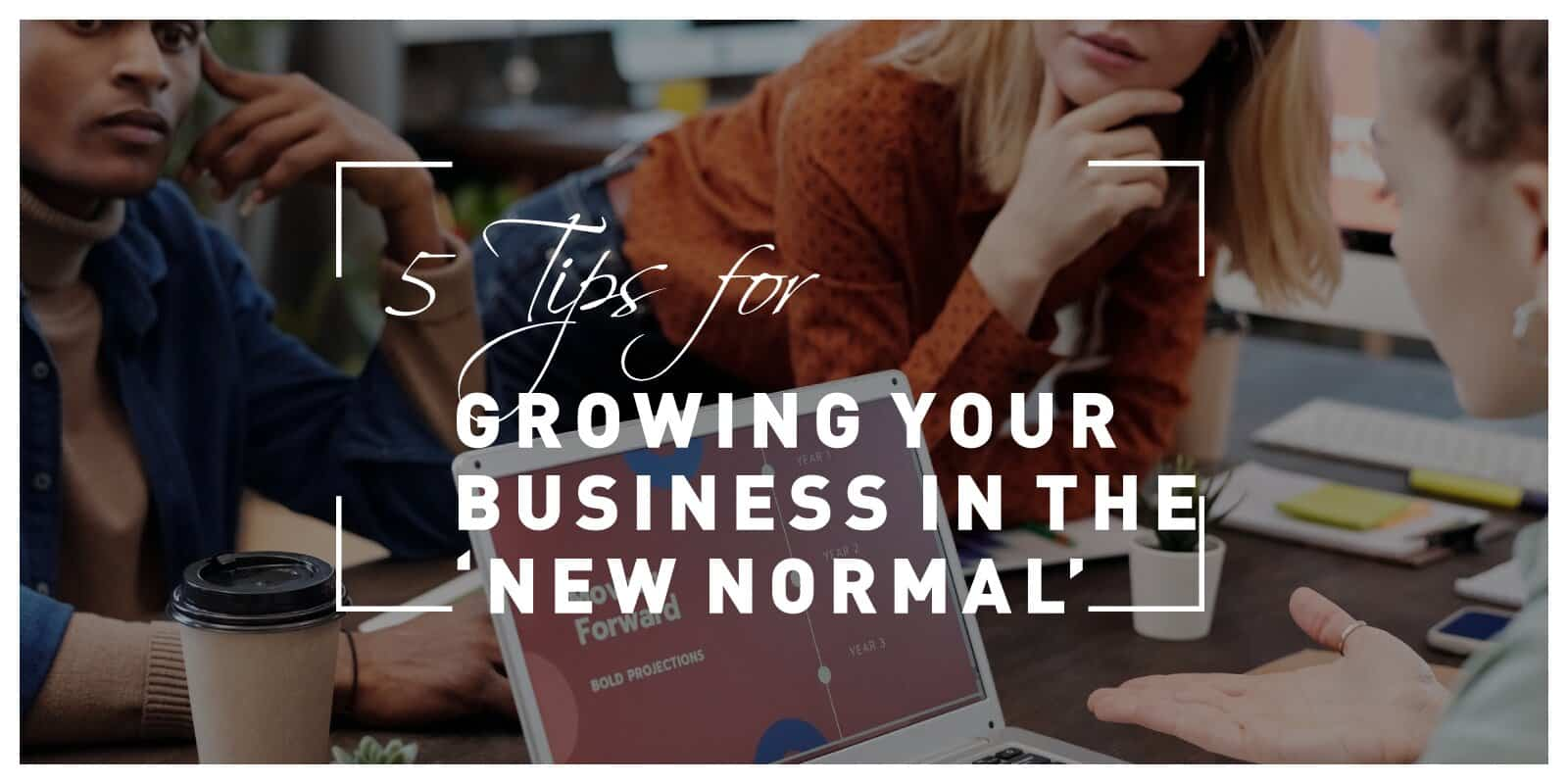 5 Tips for Growing Your Business in the 'New Normal'