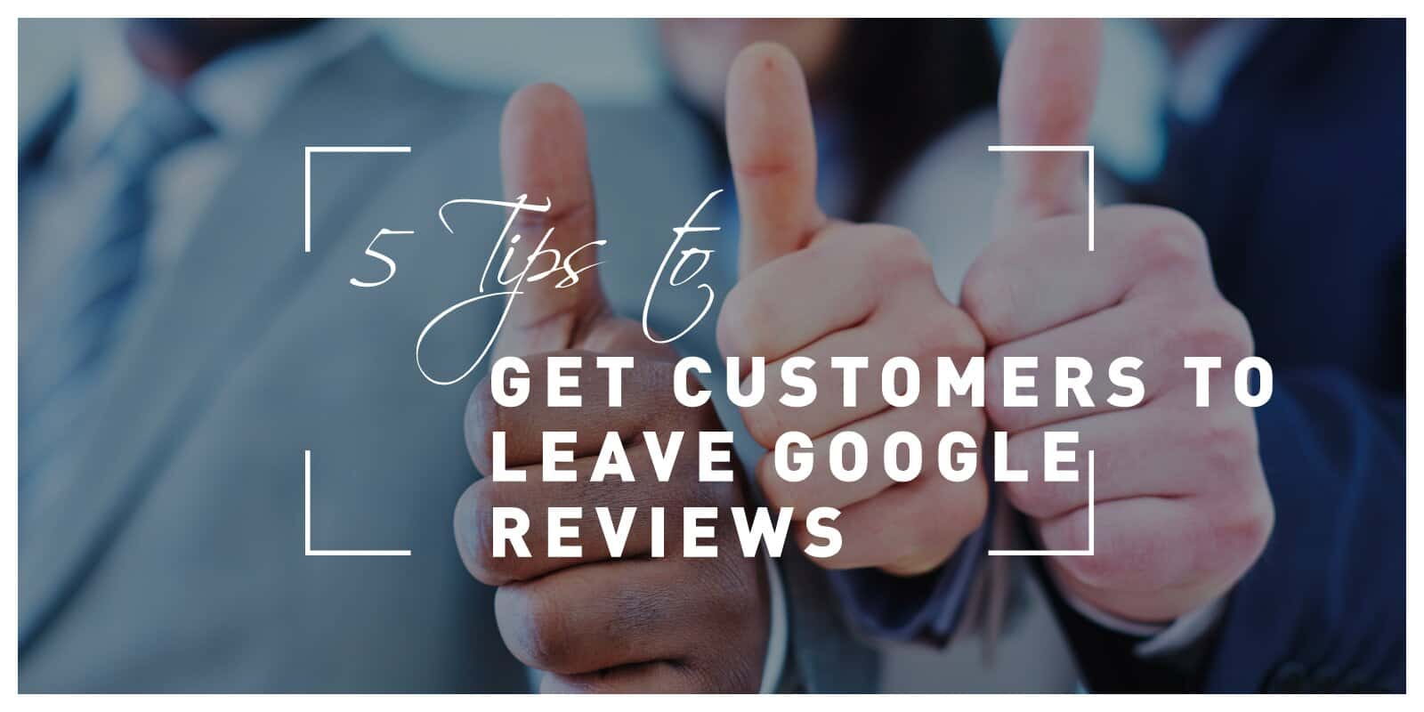 5 Tips to Get Customers to Leave Google Reviews and Thus Help Promote Your Business for Free