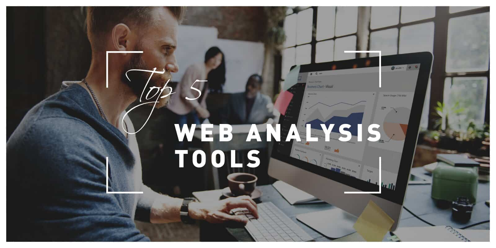 Top 5 Web Analysis Tools to Monitor and Improve Your Website With Ease at All Times