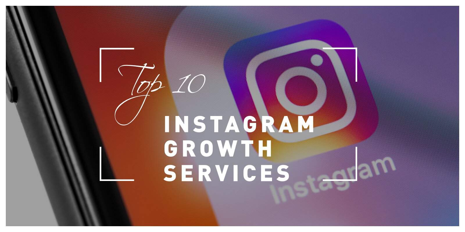 Top 10 Instagram Growth Services That Will Help You Get Recognition In The Sea Of Fierce Competitors