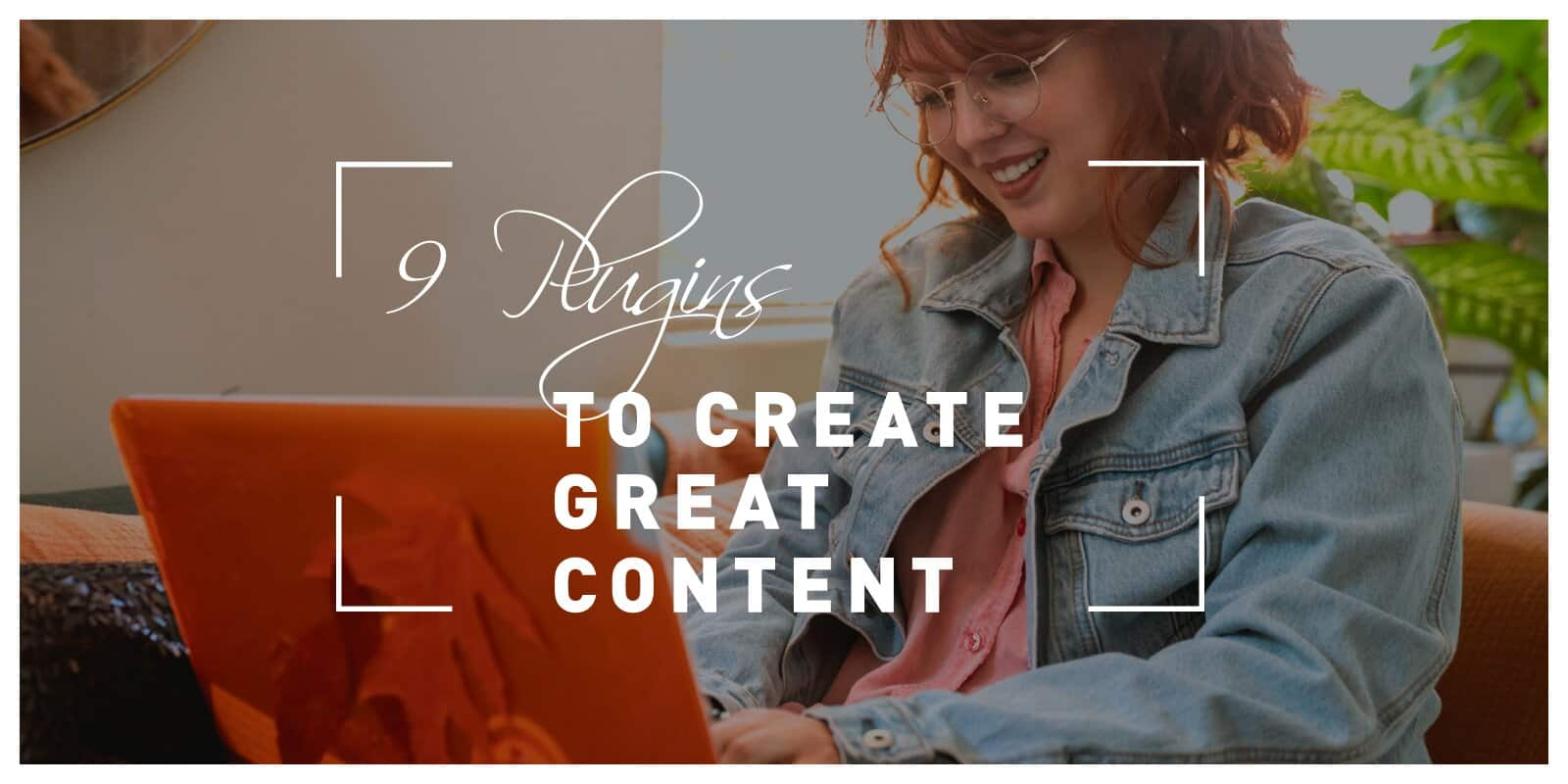 9 WordPress Plugins You Need to Create Great Content Faster and More Efficiently