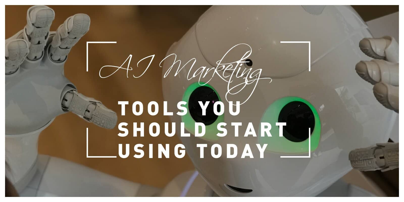 AI Marketing Tools You Should Start Using Today: Take Advantage of Advanced Technology to Achieve Great Success