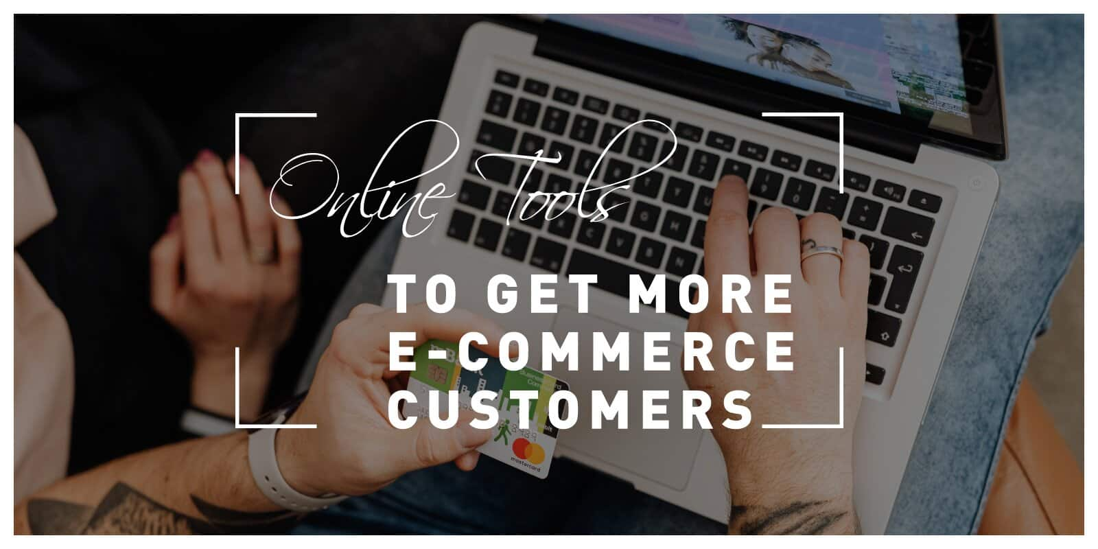 Best Online Tools to Get You More E-Commerce Customers in 2021