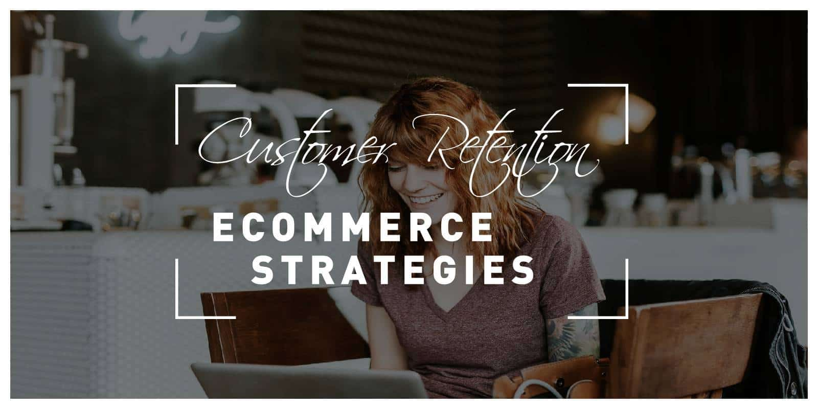 Customer Retention Strategies for eCommerce Websites That Will Increase Sales and Customer Loyalty