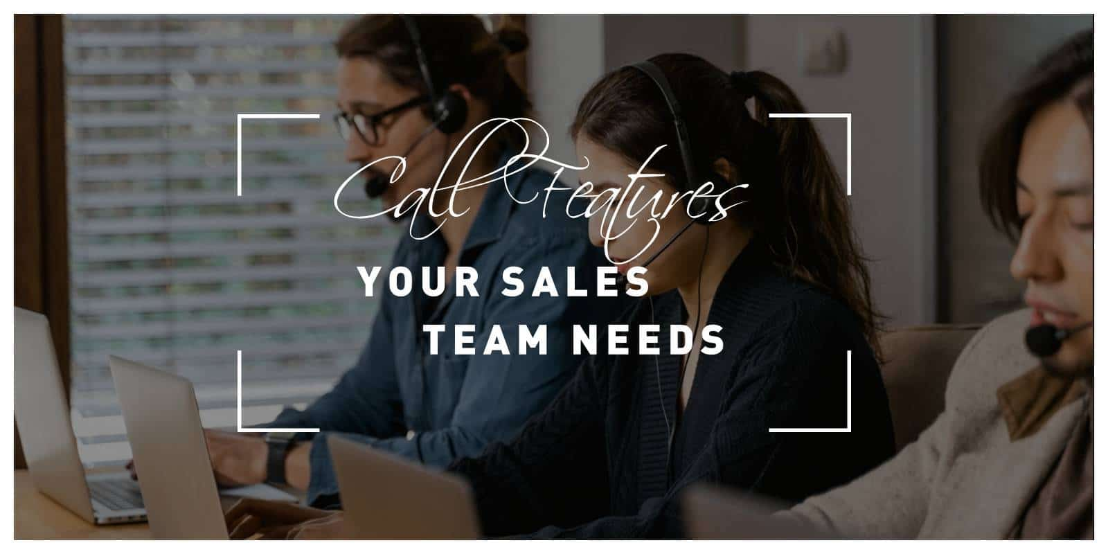Call Features Your Sales Team Needs