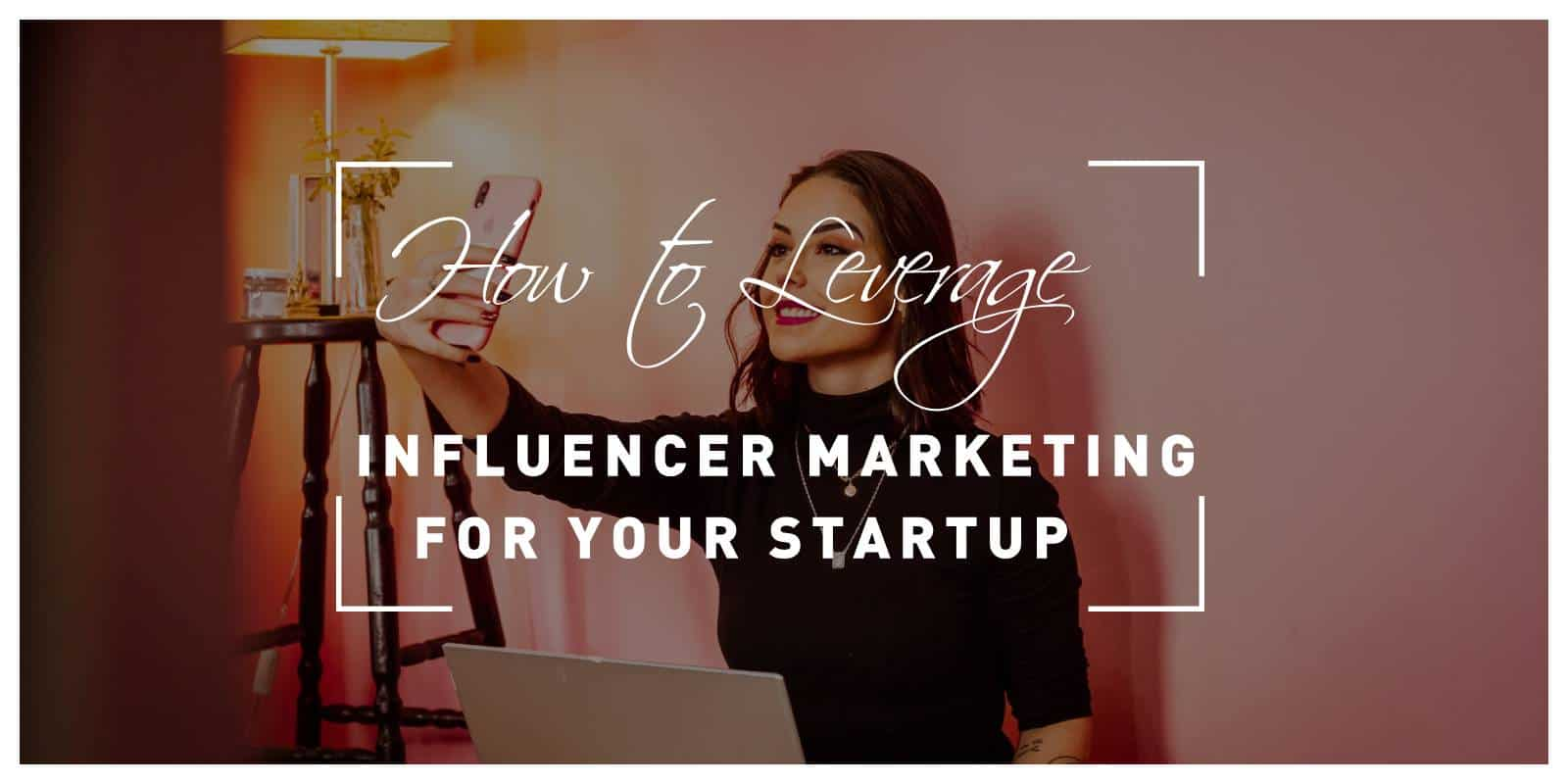How to Leverage Influencer Marketing for Your Startup